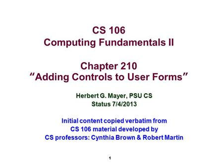 "1 CS 106 Computing Fundamentals II Chapter 210 ""Adding Controls to User Forms"" Herbert G. Mayer, PSU CS Status 7/4/2013 Initial content copied verbatim."