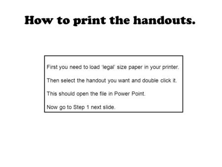 First you need to load 'legal' size paper in your printer. Then select the handout you want and double click it. This should open the file in Power Point.