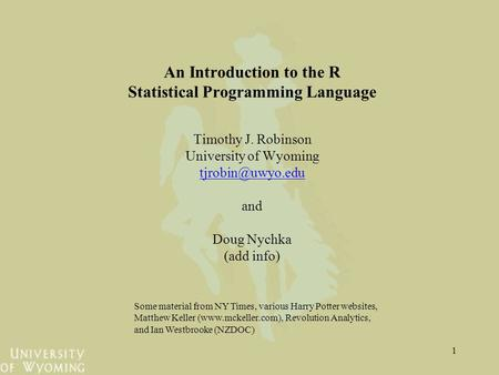 1 An Introduction to the R Statistical Programming Language Timothy J. Robinson University of Wyoming and Doug Nychka (add info) Some.