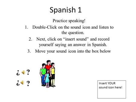 "Spanish 1 Practice speaking! 1.Double-Click on the sound icon and listen to the question. 2.Next, click on ""insert sound"" and record yourself saying an."