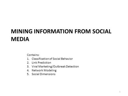 MINING INFORMATION FROM SOCIAL MEDIA 1 Contains: 1.Classification of Social Behavior 2.Link Prediction 3.Viral Marketing/Outbreak Detection 4.Network Modeling.