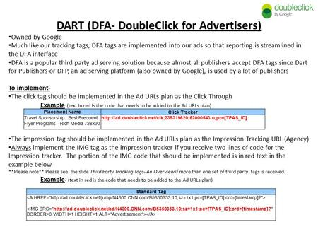 DART (DFA- DoubleClick for Advertisers) Owned by Google Much like our tracking tags, DFA tags are implemented into our ads so that reporting is streamlined.