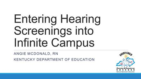 Entering Hearing Screenings into Infinite Campus ANGIE MCDONALD, RN KENTUCKY DEPARTMENT OF EDUCATION.