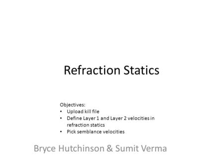 Refraction Statics Bryce Hutchinson & Sumit Verma Objectives: Upload kill file Define Layer 1 and Layer 2 velocities in refraction statics Pick semblance.