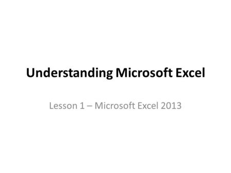 Understanding Microsoft Excel Lesson 1 – Microsoft Excel 2013.