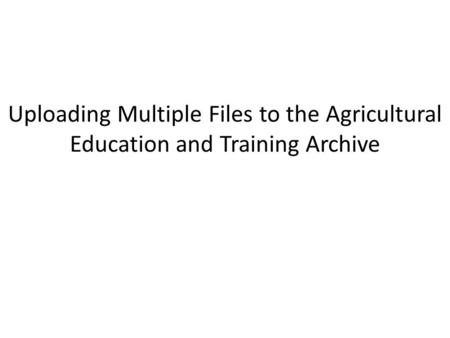 Uploading Multiple Files to the Agricultural Education and Training Archive.