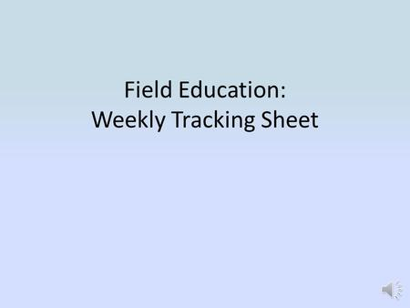 Field Education: Weekly Tracking Sheet In D2L, select your Field Education Course.