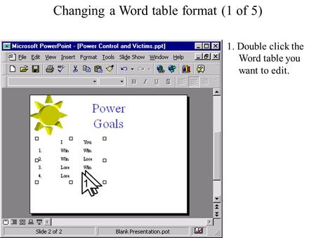 Changing a Word table format Changing a Word table format (1 of 5) 1. Double click the Word table you want to edit. 1.