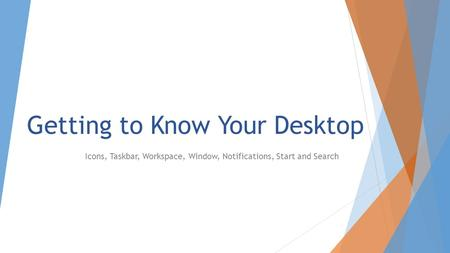 Getting to Know Your Desktop Icons, Taskbar, Workspace, Window, Notifications, Start and Search.