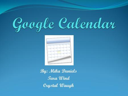 "By: Mika Daniels Tara Wind Crystal Waugh. Google Calendar Details Previously code named ""CL2"". Web Based Calendar Easy way to organize your life Users."