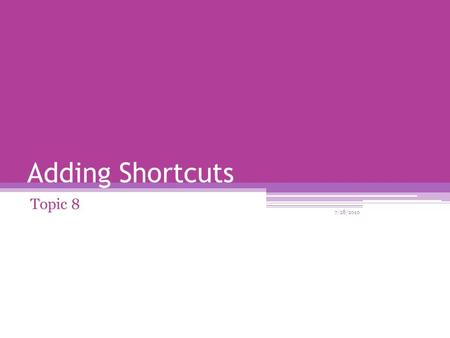 Adding Shortcuts Topic 8 7/28/2010. What is a Shortcut? A shortcut offers a way of doing a task more quickly such as starting a program or accessing a.