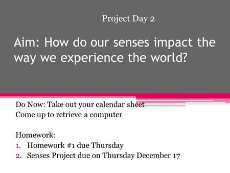 Aim: How do our senses impact the way we experience the world? Do Now: Take out your calendar sheet Come up to retrieve a computer Homework: 1.Homework.