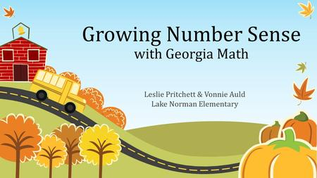 Growing Number Sense with Georgia Math Leslie Pritchett & Vonnie Auld Lake Norman Elementary.