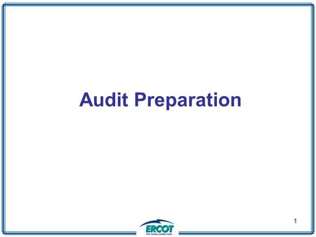 1 Audit Preparation. 2 September 8 – 11, 2008 ERCOT will be audited as the Reliability Coordinator (RC) Transmission Operator ( TOP) Balancing Authority.
