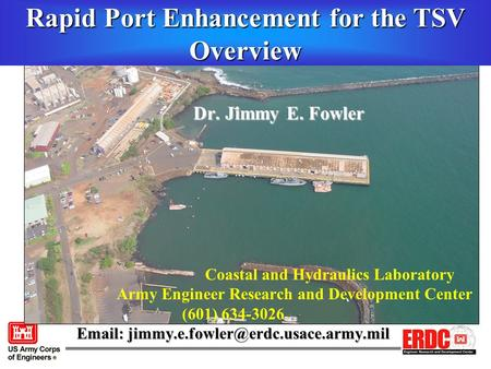 Dr. Jimmy E. Fowler Dr. Jimmy E. Fowler Coastal and Hydraulics Laboratory Army Engineer Research and Development Center (601) 634-3026