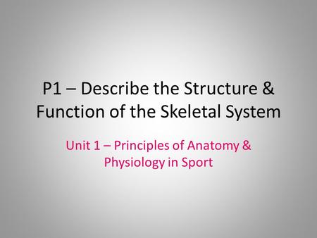 P1 – Describe the Structure & Function of the Skeletal System