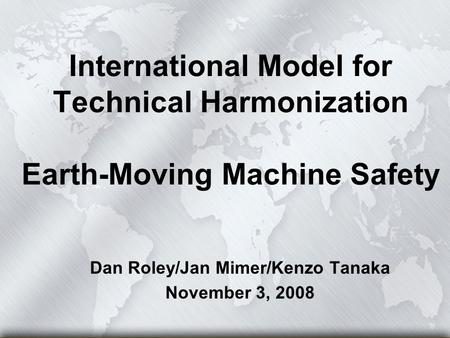 International Model for Technical Harmonization Earth-Moving Machine Safety Dan Roley/Jan Mimer/Kenzo Tanaka November 3, 2008.