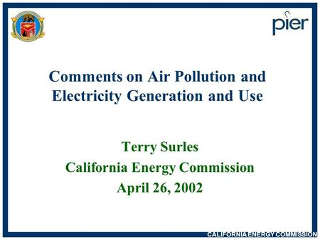 CALIFORNIA <strong>ENERGY</strong> COMMISSION Comments on Air Pollution and Electricity Generation and Use Terry Surles California <strong>Energy</strong> Commission April 26, 2002.
