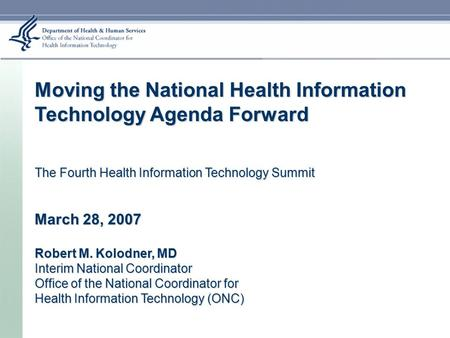 Moving the National Health Information Technology Agenda Forward The Fourth Health Information Technology Summit March 28, 2007 Robert M. Kolodner, MD.