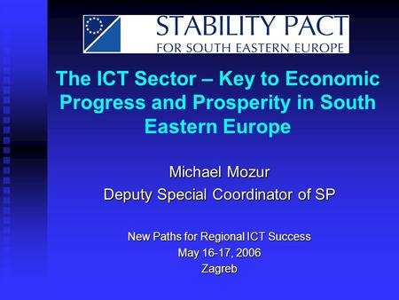 The ICT Sector – Key to Economic Progress and Prosperity in South Eastern Europe Michael Mozur Deputy Special Coordinator of SP New Paths for Regional.