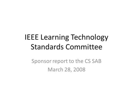 IEEE Learning Technology Standards Committee Sponsor report to the CS SAB March 28, 2008.