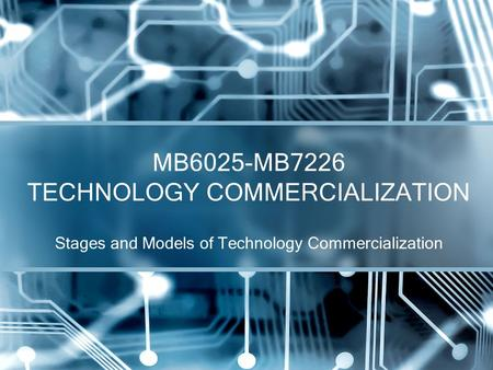Stages and Models of Technology Commercialization MB6025-MB7226 TECHNOLOGY COMMERCIALIZATION.