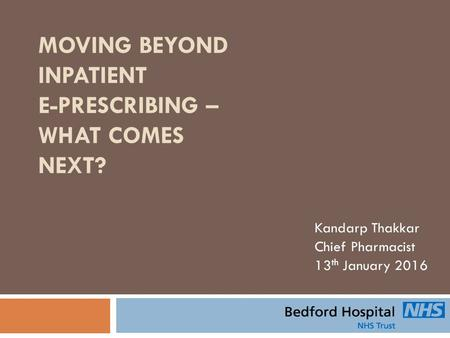 MOVING BEYOND INPATIENT E-PRESCRIBING – WHAT COMES NEXT? Kandarp Thakkar Chief Pharmacist 13 th January 2016.