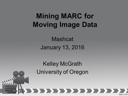 Mining MARC for Moving Image Data Mashcat January 13, 2016 Kelley McGrath University of Oregon.