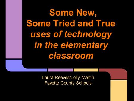 Some New, Some Tried and True uses of technology in the elementary classroom Laura Reeves/Lolly Martin Fayette County Schools.