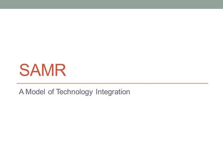SAMR A Model of Technology Integration. Work up the Ladder S = Substitution Direct substitute for existing task in the classroom Example Using an iPad.
