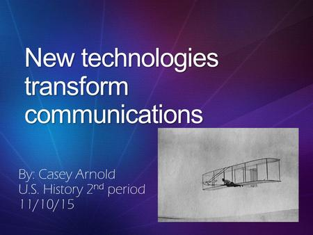 New technologies transform communications By: Casey Arnold U.S. History 2 nd period 11/10/15.