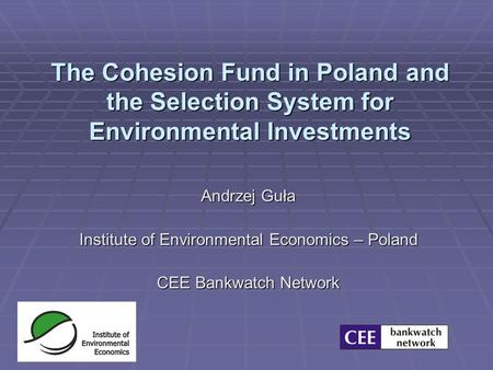 The Cohesion Fund in Poland and the Selection System for Environmental Investments Andrzej Guła Institute of Environmental Economics – Poland CEE Bankwatch.