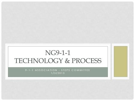 9-1-1 ASSOCIATION - STEPS COMMITTEE 1/3/2013 NG9-1-1 TECHNOLOGY & PROCESS.