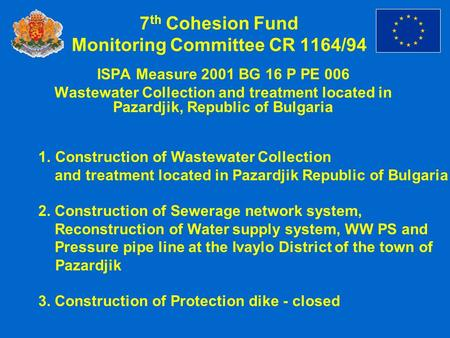 7 th Cohesion Fund Monitoring Committee CR 1164/94 ISPA Measure 2001 BG 16 P PE 006 Wastewater Collection and treatment located in Pazardjik, Republic.