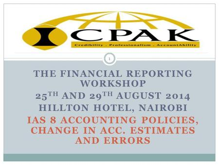 THE FINANCIAL REPORTING WORKSHOP 25 TH AND 29 TH AUGUST 2014 HILLTON HOTEL, NAIROBI IAS 8 ACCOUNTING POLICIES, CHANGE IN ACC. ESTIMATES AND ERRORS 1.
