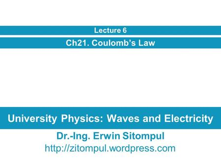 University Physics: Waves and Electricity Ch21. Coulomb's Law Lecture 6 Dr.-Ing. Erwin Sitompul