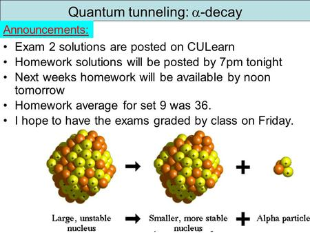 Physics 2170 – Spring 20091 Quantum tunneling:  -decay Exam 2 solutions are posted on CULearn Homework solutions.