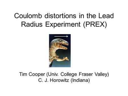 Coulomb distortions in the Lead Radius Experiment (PREX) Tim Cooper (Univ. College Fraser Valley) C. J. Horowitz (Indiana)