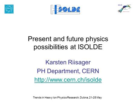 Trends in Heavy Ion Physics Research, Dubna, 21-25 May Present and future physics possibilities at ISOLDE Karsten Riisager PH Department, CERN
