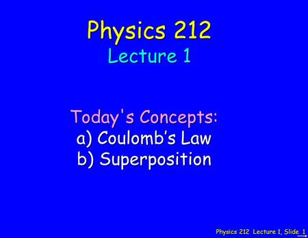 Physics 212 Lecture 1, Slide 1 Physics 212 Lecture 1 Today's Concepts: a) Coulomb's Law b) Superposition.