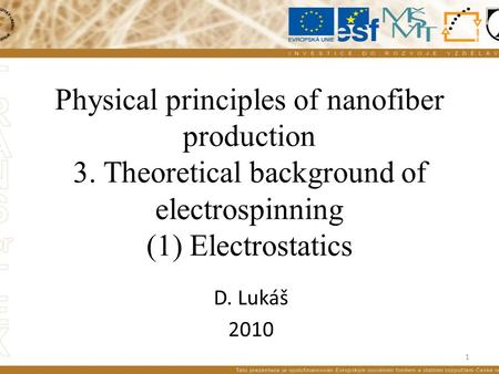 Physical principles of nanofiber production 3. Theoretical background of electrospinning (1) Electrostatics D. Lukáš 2010 1.