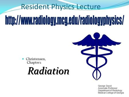 Resident Physics Lecture Christensen, Chapter 1Radiation George David Associate Professor Department of Radiology Medical College of Georgia.