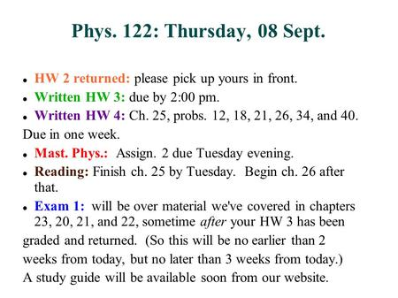 Phys. 122: Thursday, 08 Sept. HW 2 returned: please pick up yours in front. Written HW 3: due by 2:00 pm. Written HW 4: Ch. 25, probs. 12, 18, 21, 26,