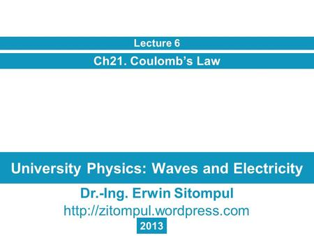 University Physics: Waves and Electricity Ch21. Coulomb's Law Lecture 6 Dr.-Ing. Erwin Sitompul  2013.
