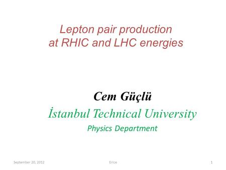 Lepton pair production at RHIC and LHC energies Cem Güçlü İstanbul Technical University Physics Department September 20, 2012Erice1.