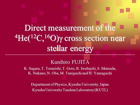Direct measurement of the 4 He( 12 C, 16 O)  cross section near stellar energy Kunihiro FUJITA K. Sagara, T. Teranishi, T. Goto, R. Iwabuchi, S. Matsuda,