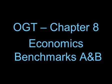 OGT – Chapter 8 Economics Benchmarks A&B. 1. All of us have unlimited wants but unfortunately we also have limited resources. In economics the problem.