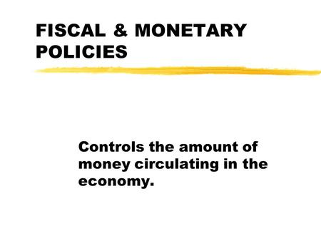 FISCAL & MONETARY POLICIES Controls the amount of money circulating in the economy.