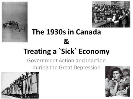 The 1930s in Canada & Treating a `Sick` Economy Government Action and Inaction during the Great Depression.