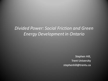 Divided Power: Social Friction and Green Energy Development in Ontario Stephen Hill, Trent University